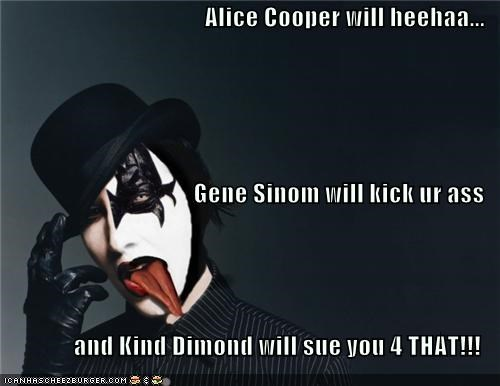 Alice Cooper will heehaa... Gene Sinom will kick ur ass and Kind Dimond will sue you 4 THAT!!!