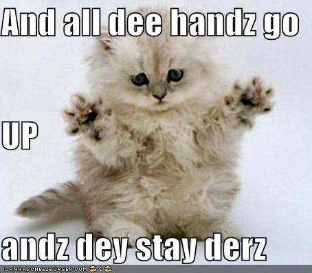And all dee handz go UP andz dey stay derz