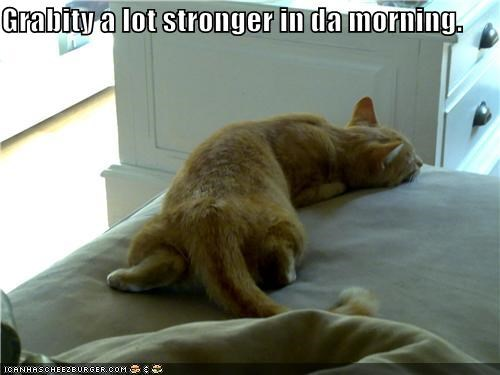 Grabity a lot stronger in da morning.