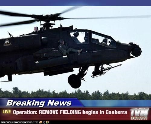 Breaking News - Operation: REMOVE FIELDING begins in Canberra