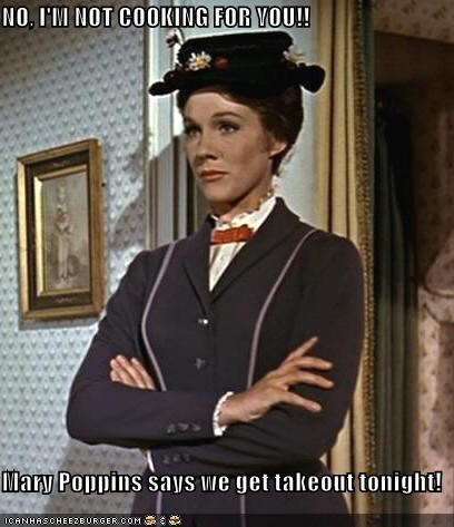 NO, I'M NOT COOKING FOR YOU!!  Mary Poppins says we get takeout tonight!