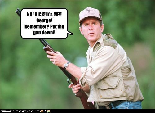 NO! DICK! It's ME!! George! Remember? Put the gun down!!