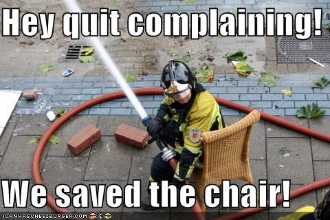 Hey quit complaining!  We saved the chair!
