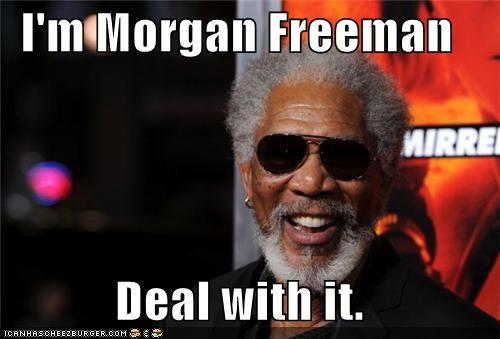 I'm Morgan Freeman  Deal with it.