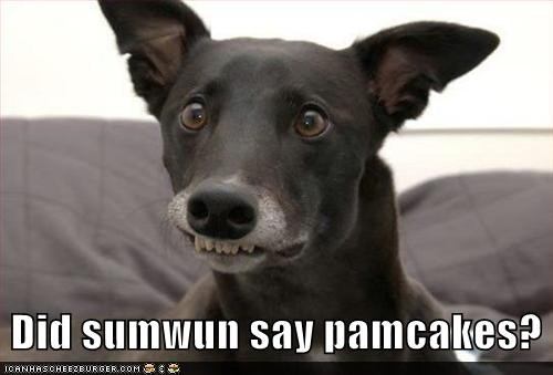 Did sumwun say pamcakes?