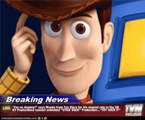 "Breaking News - ""I'm no dummy!"" says Woody from Toy Story for his newest role in the GB KY Productions newest animated ""STICK SUCK"" Production...""TOY SUCK IT"""