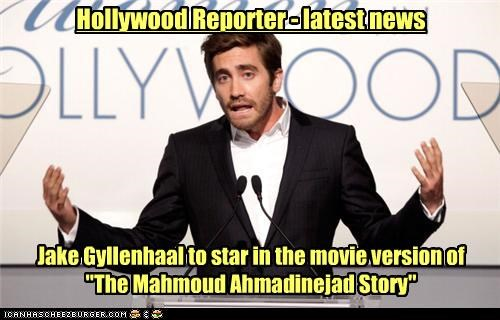 "Jake Gyllenhaal to star in the movie version of ""The Mahmoud Ahmadinejad Story"""