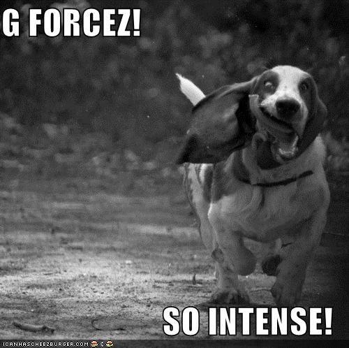 G FORCEZ!  SO INTENSE!