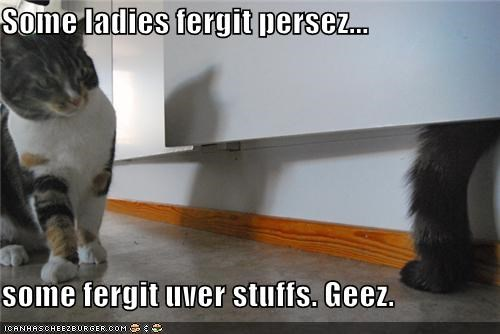 Some ladies fergit persez...  some fergit uver stuffs. Geez.