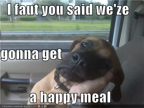 I faut you said we'ze gonna get  a happy meal