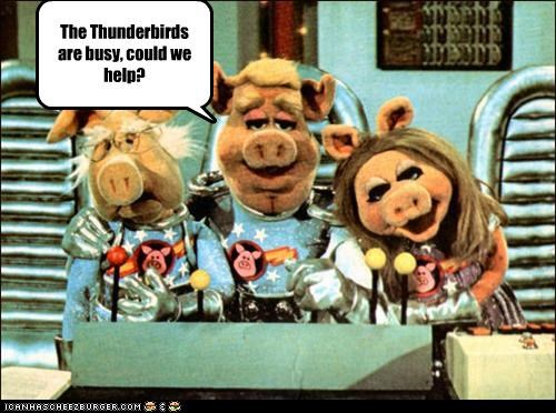 The Thunderbirds are busy, could we help?