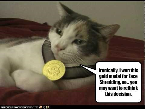 Ironically, I won this gold medal for Face Shredding, so... you may want to rethink this decision.