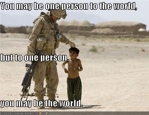 You may be one person to the world, but to one person,  you may be the world.