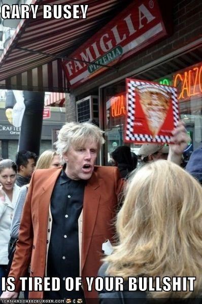 GARY BUSEY  IS TIRED OF YOUR BULLSHIT