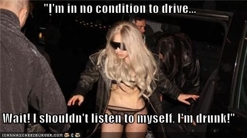 """I'm in no condition to drive...  Wait! I shouldn't listen to myself, I'm drunk!"""