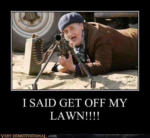 I SAID GET OFF MY LAWN!!!!