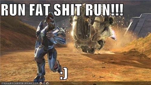 RUN FAT SHIT RUN!!!                      :)