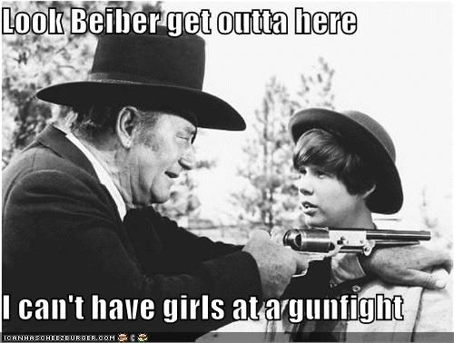 Look Beiber get outta here  I can't have girls at a gunfight