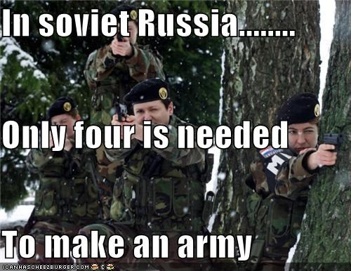 In soviet Russia........ Only four is needed To make an army