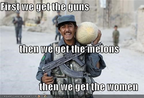 First we get the guns then we get the melons then we get the women