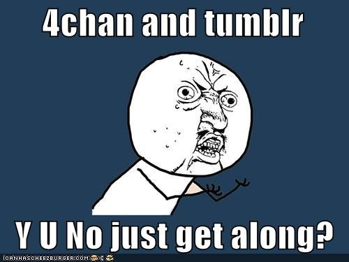 4chan and tumblr    Y U No just get along?
