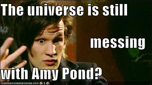 The universe is still messing with Amy Pond?