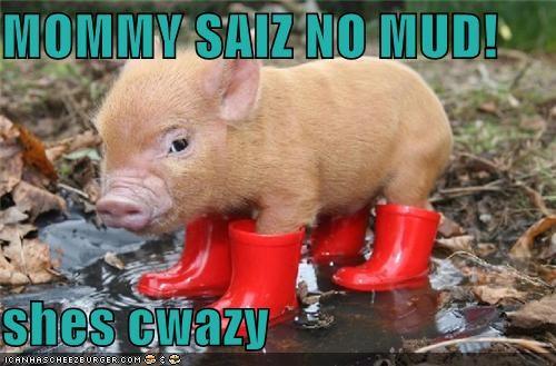 MOMMY SAIZ NO MUD!  shes cwazy