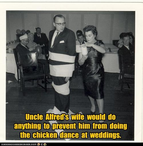 Uncle  Alfred's  wife  would  do  anything  to  prevent  him  from  doing  the  chicken  dance  at  weddings.