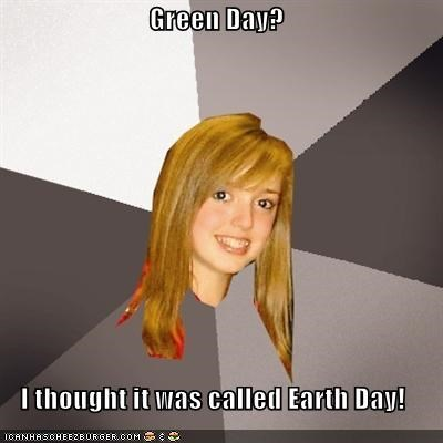 Green Day?  I thought it was called Earth Day!