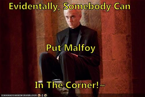 Evidentally, Somebody Can Put Malfoy  In The Corner!~
