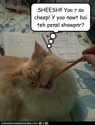 SHEESH!! Yoo r so cheep! Y yoo nawt bai teh pensl shawpnr?
