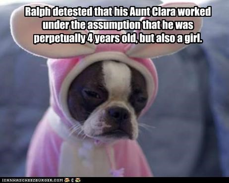 Ralph detested that his Aunt Clara worked under the assumption that he was perpetually 4 years old, but also a girl.