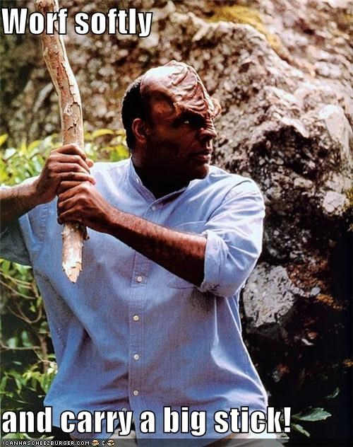 Worf softly  and carry a big stick!