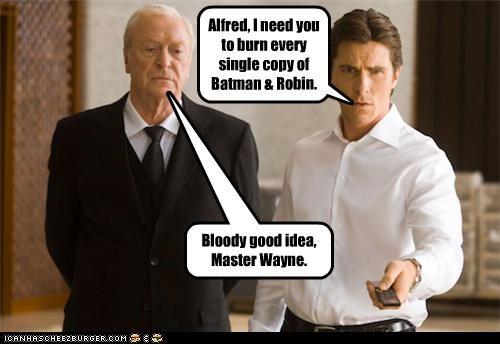 Alfred, I need you to burn every single copy of Batman & Robin.
