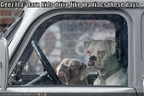 Geez Ma- darn kids drive like maniacs these days