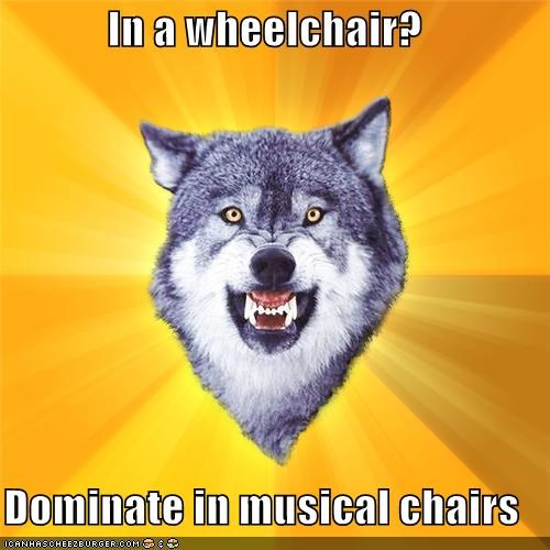 In a wheelchair?  Dominate in musical chairs