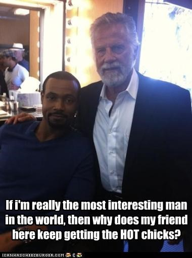 If i'm really the most interesting man in the world, then why does my friend here keep getting the HOT chicks?