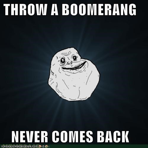 THROW A BOOMERANG  NEVER COMES BACK