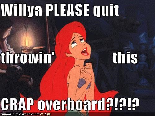 Willya PLEASE quit  throwin'                   this  CRAP overboard?!?!?