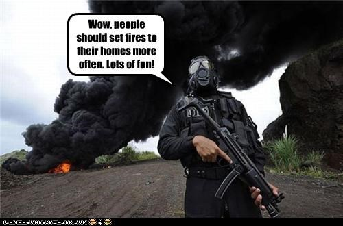 Wow, people should set fires to their homes more often. Lots of fun!