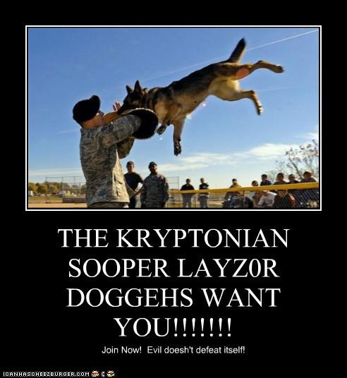 THE KRYPTONIAN SOOPER LAYZ0R DOGGEHS WANT YOU!!!!!!!