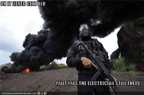 OH IT NEVER GETZ OLD  WAIT WAS THE ELECTRICIAN STILL THERE
