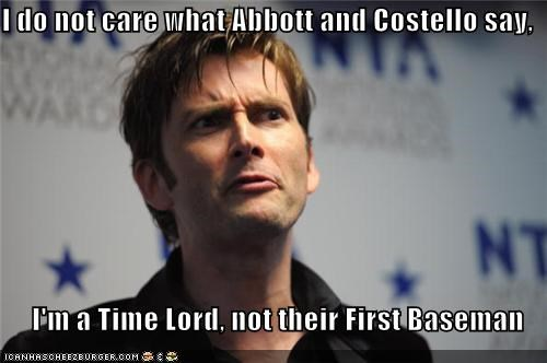 I do not care what Abbott and Costello say,  I'm a Time Lord, not their First Baseman