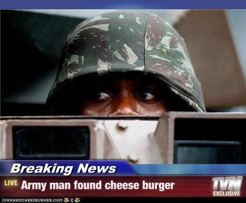 Breaking News - Army man found cheese burger