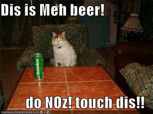 Dis is Meh beer!   do NOz! touch dis!!