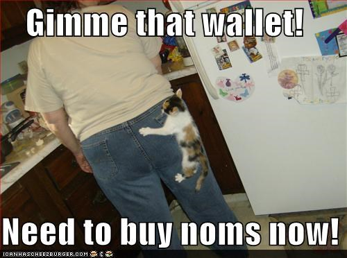 Gimme that wallet!  Need to buy noms now!