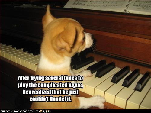 After trying several times to play the complicated fugue, Rex realized that he just couldn't Handel it.