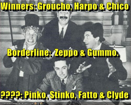 Winners: Groucho, Harpo & Chico Borderline:  Zeppo & Gummo. ????: Pinko, Stinko, Fatto & Clyde