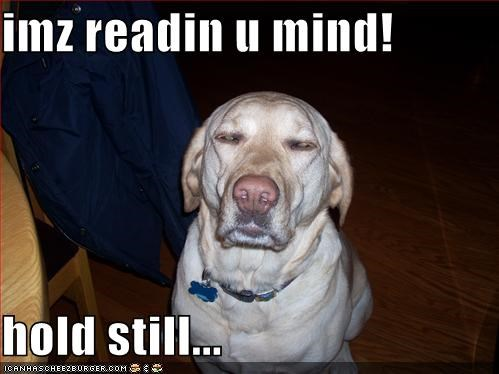 imz readin u mind!  hold still...