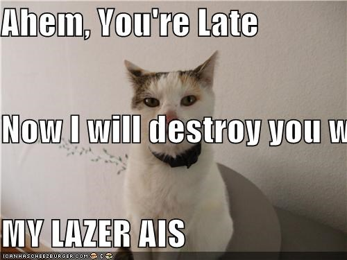 Ahem, You're Late Now I will destroy you with MY LAZER AIS